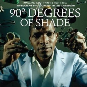 90 Degrees Of Shade - Over 100 Years Of Photography In The Caribbean