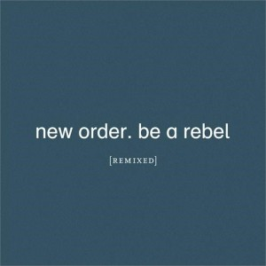 New Order - Be A Rebel Remixed